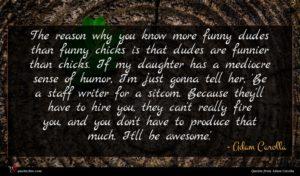 Adam Carolla quote : The reason why you ...