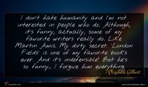 Elizabeth Gilbert quote : I don't hate humanity ...