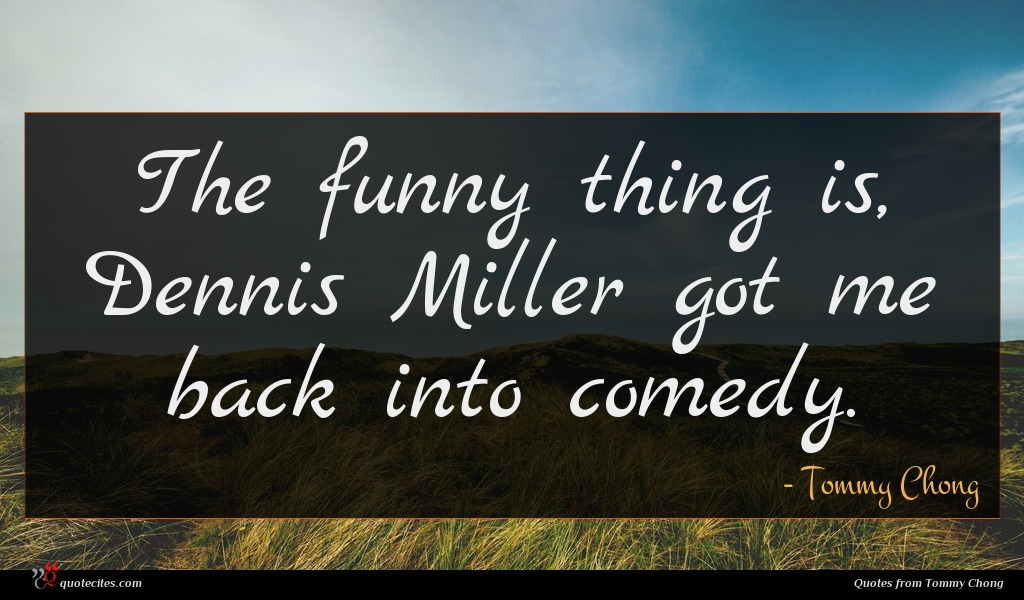The funny thing is, Dennis Miller got me back into comedy.