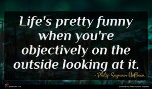 Philip Seymour Hoffman quote : Life's pretty funny when ...