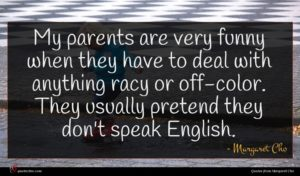Margaret Cho quote : My parents are very ...