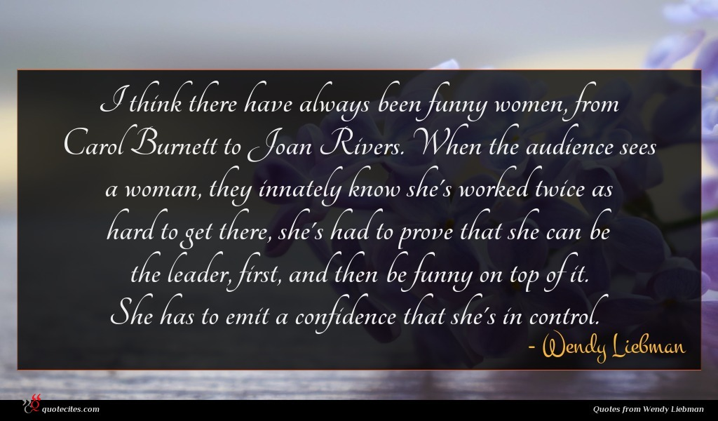 I think there have always been funny women, from Carol Burnett to Joan Rivers. When the audience sees a woman, they innately know she's worked twice as hard to get there, she's had to prove that she can be the leader, first, and then be funny on top of it. She has to emit a confidence that she's in control.