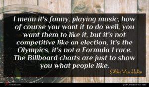 Eddie Van Halen quote : I mean it's funny ...