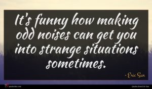 Eric San quote : It's funny how making ...