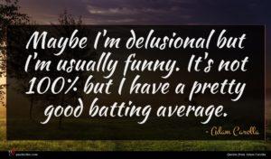 Adam Carolla quote : Maybe I'm delusional but ...