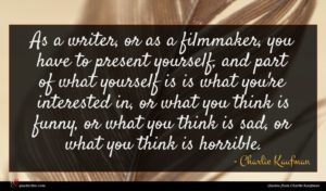 Charlie Kaufman quote : As a writer or ...