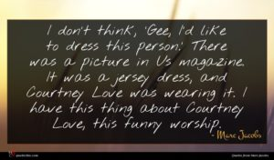 Marc Jacobs quote : I don't think 'Gee ...