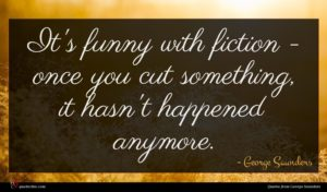 George Saunders quote : It's funny with fiction ...