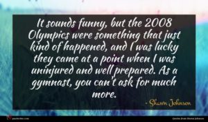 Shawn Johnson quote : It sounds funny but ...