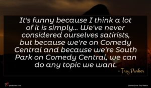 Trey Parker quote : It's funny because I ...