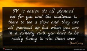 Drew Carey quote : TV is easier it's ...
