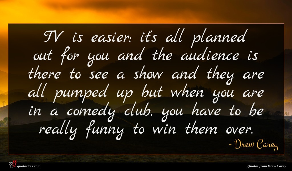 TV is easier: it's all planned out for you and the audience is there to see a show and they are all pumped up but when you are in a comedy club, you have to be really funny to win them over.