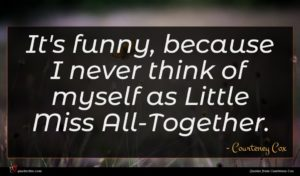 Courteney Cox quote : It's funny because I ...