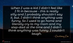 Courteney Cox quote : When I was a ...
