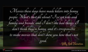 Billy Bob Thornton quote : Movies these days have ...