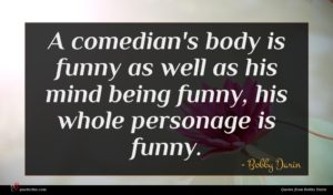 Bobby Darin quote : A comedian's body is ...