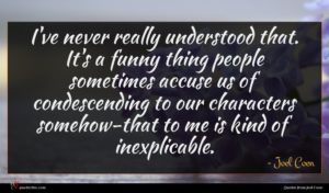 Joel Coen quote : I've never really understood ...
