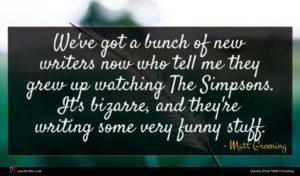 Matt Groening quote : We've got a bunch ...