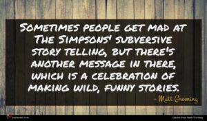 Matt Groening quote : Sometimes people get mad ...