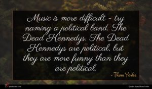 Thom Yorke quote : Music is more difficult ...