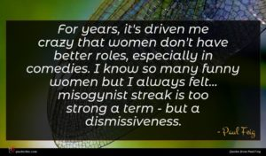 Paul Feig quote : For years it's driven ...