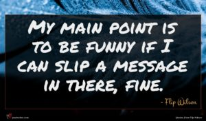 Flip Wilson quote : My main point is ...