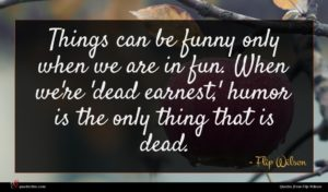 Flip Wilson quote : Things can be funny ...