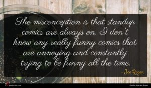 Joe Rogan quote : The misconception is that ...