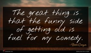 Steve Coogan quote : The great thing is ...
