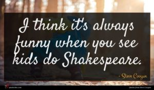 Steve Coogan quote : I think it's always ...