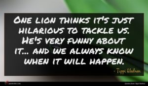 Tippi Hedren quote : One lion thinks it's ...