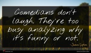 James Lipton quote : Comedians don't laugh They're ...