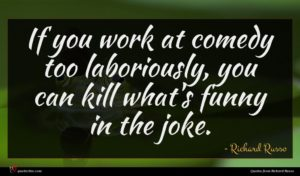 Richard Russo quote : If you work at ...