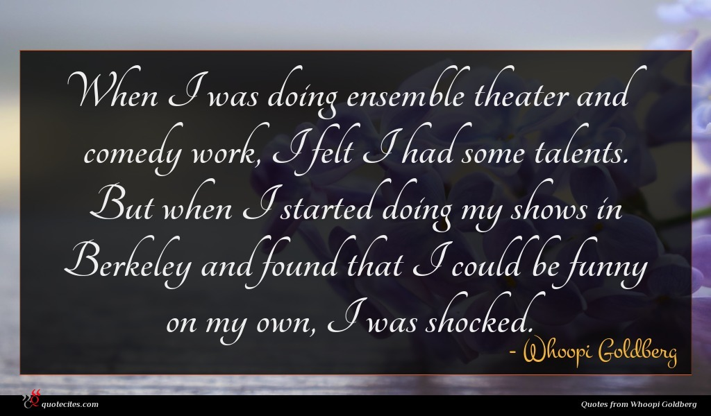 When I was doing ensemble theater and comedy work, I felt I had some talents. But when I started doing my shows in Berkeley and found that I could be funny on my own, I was shocked.