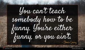 Denis Leary quote : You can't teach somebody ...