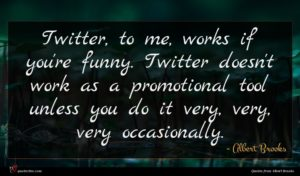 Albert Brooks quote : Twitter to me works ...