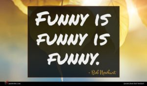 Bob Newhart quote : Funny is funny is ...