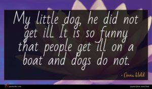 Anna Held quote : My little dog he ...