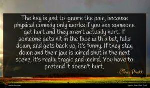 Chris Pratt quote : The key is just ...