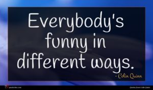 Colin Quinn quote : Everybody's funny in different ...
