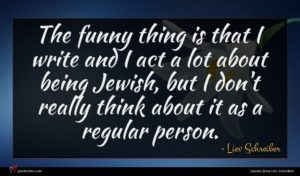 Liev Schreiber quote : The funny thing is ...