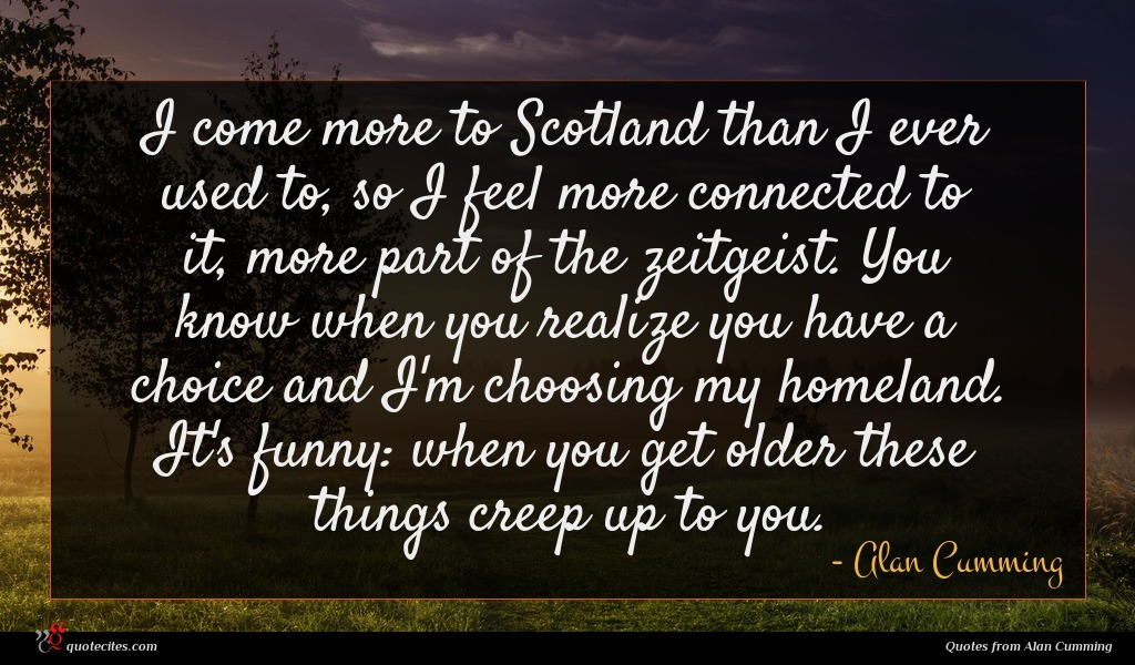 I come more to Scotland than I ever used to, so I feel more connected to it, more part of the zeitgeist. You know when you realize you have a choice and I'm choosing my homeland. It's funny: when you get older these things creep up to you.