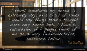 Ian MacKaye quote : I think sometimes my ...
