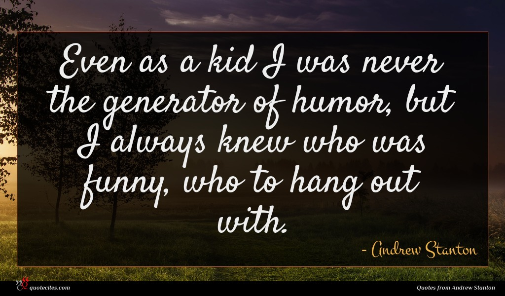 Even as a kid I was never the generator of humor, but I always knew who was funny, who to hang out with.
