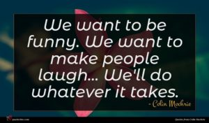 Colin Mochrie quote : We want to be ...