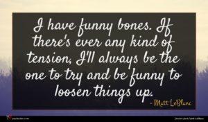 Matt LeBlanc quote : I have funny bones ...