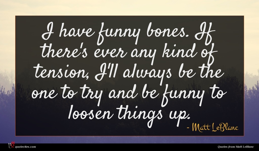 I have funny bones. If there's ever any kind of tension, I'll always be the one to try and be funny to loosen things up.