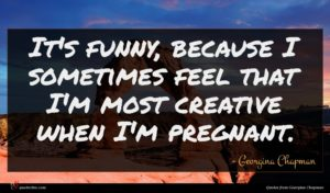 Georgina Chapman quote : It's funny because I ...