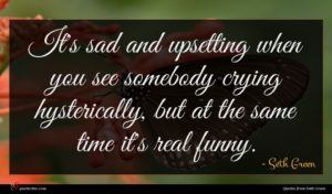 Seth Green quote : It's sad and upsetting ...
