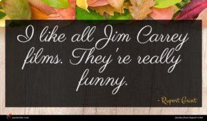 Rupert Grint quote : I like all Jim ...